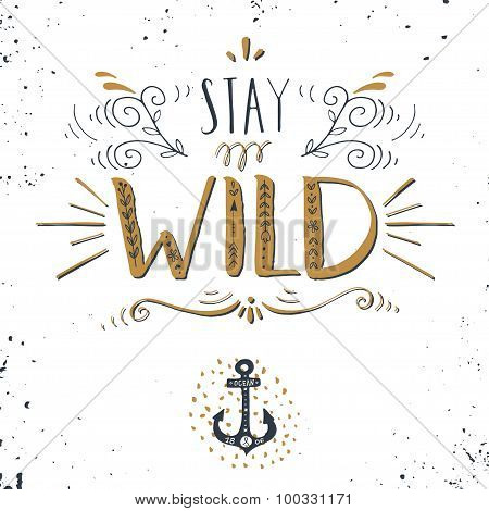 Quote. Stay Wild. Hand Drawn Vintage Print With A Hand Lettering And Anchor Symbol.