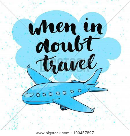 When in doubt travel. Motivational quote at blue cloud background with airplane, brush typography fo