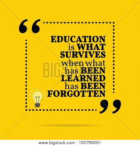 Inspirational Motivational Quote. Education Is What Survives When What Has Been Learned Has Been For