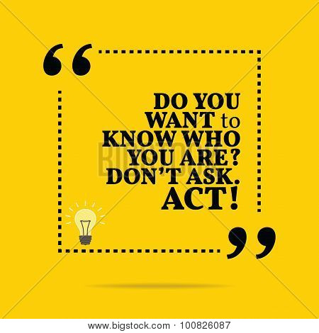Inspirational Motivational Quote. Do You Want To Know Who You Are? Don't Ask. Act! Simple Trendy Des
