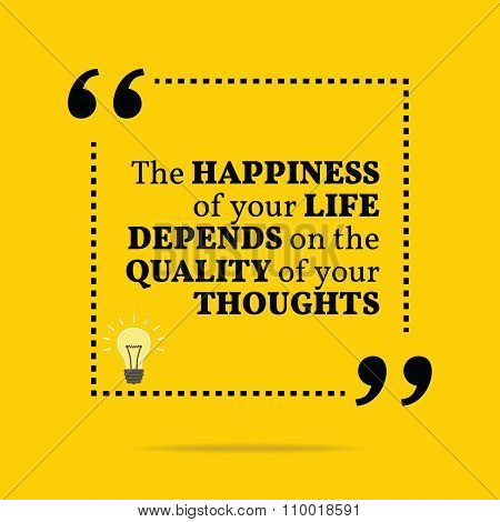 Inspirational Motivational Quote. The Happiness Of Your Life Depends On The Quality Of Your Thoughts