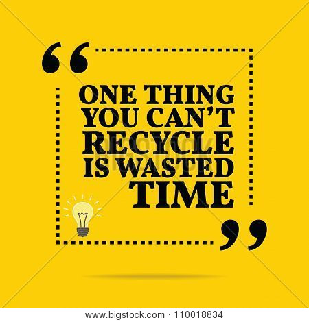 Inspirational Motivational Quote. One Thing You Can't Recycle Is Wasted Time.