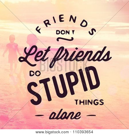 Inspirational Typographic Quote -  Friends don't let friends do stupid things alone