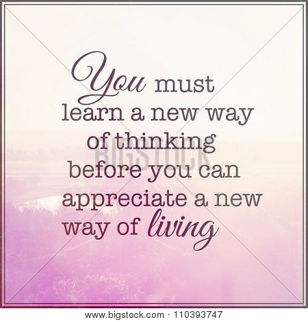 Inspirational Typographic Quote - You must learn a new way of thinking before you can appreciate a new way of living