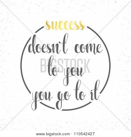 Calligraphic phrase, quote. Success doesnt come to you, go it.