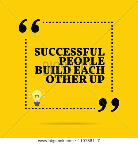 Inspirational Motivational Quote. Successful People Build Each Other Up.