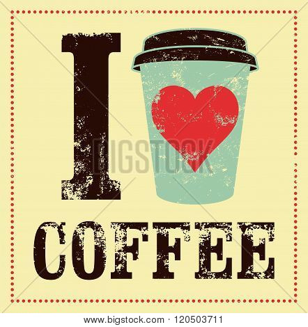 I love coffee. Coffee typographical vintage style grunge poster. Retro vector illustration.