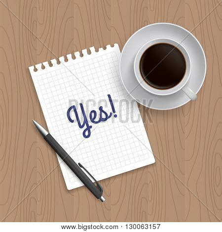Pen, coffee and blank paper with inscription 'Yes'. Realistic top view vector illustration. Coffee and notebook on wooden table