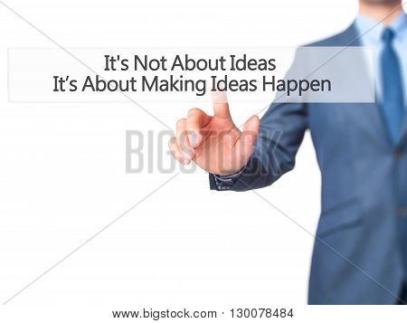 It's Not About Ideas It's About Making Ideas Happen - Businessman Hand Pressing Button On Touch Scre