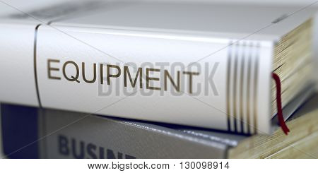 Stack of Business Books. Book Spines with Title - Equipment. Closeup View. Equipment - Business Book Title. Stack of Books with Title - Equipment. Closeup View. Blurred Image with Selective focus. 3D.