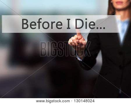 Before I Die... - Businesswoman Hand Pressing Button On Touch Screen Interface.