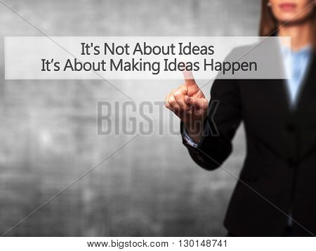 It's Not About Ideas It's About Making Ideas Happen - Businesswoman Hand Pressing Button On Touch Sc