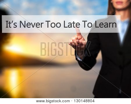 It's Never Too Late To Learn - Businesswoman Hand Pressing Button On Touch Screen Interface.