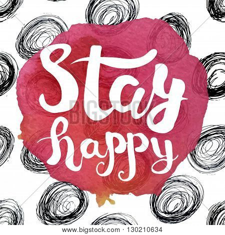 A colorful poster with pink watercolor stain and the lettering with the phrase stay happy. Vector illustration