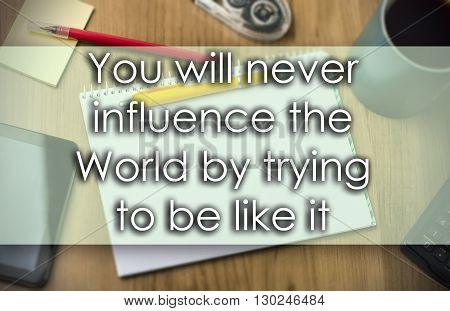 You Will Never Influence The World By Trying To Be Like It -  Business Concept With Text