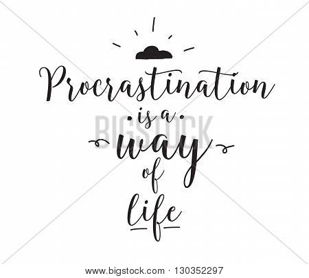 Procrastination is a way of life. Funny quote. Hand drawn design. Motivational typography. Isolated lettering on white background.
