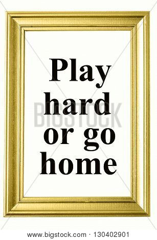 The words Play hard or go home on photoframe