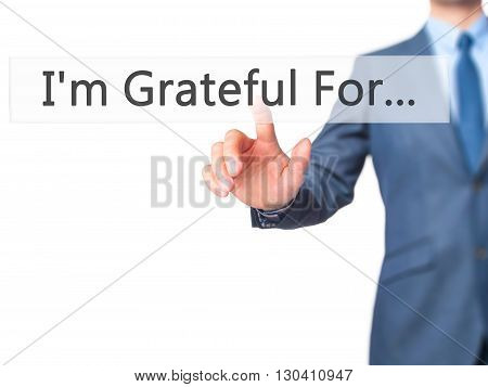 I'm Grateful For... - Businessman Hand Pressing Button On Touch Screen Interface.