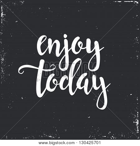 Enjoy Today. Hand drawn typography poster. T shirt hand lettered calligraphic design. Inspirational vector typography.