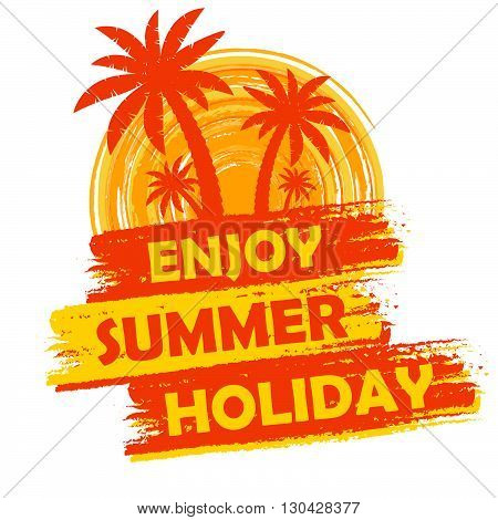 enjoy summer holiday banner - text in yellow and orange drawn label with palms and sun symbol, holiday seasonal concept, vector