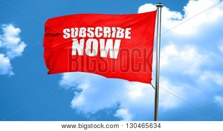 subscribe now, 3D rendering, a red waving flag
