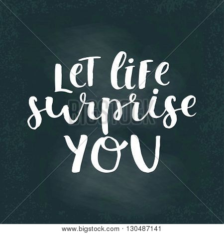 Vector lettering illustration card. Let life surprise you. Calligraphy and lettering poster or postcard. Chalk board design. Motivation quote. Lettering spring card