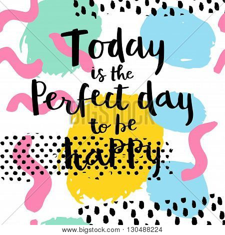 Today is the perfect day to be happy. Hand drawing ink lettering vector calligraphy poster. Modern brush calligraphy. Abstract pattern in Memphis style. Retro design in 80s 90s with ink texture.