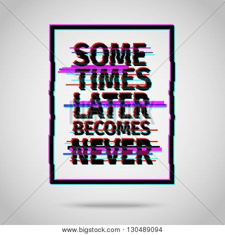 Sometimes later becomes never. Inspirational quote vector illustration poster. Motivation lettering. Typographical poster template. Vector illustration in modern glitch style