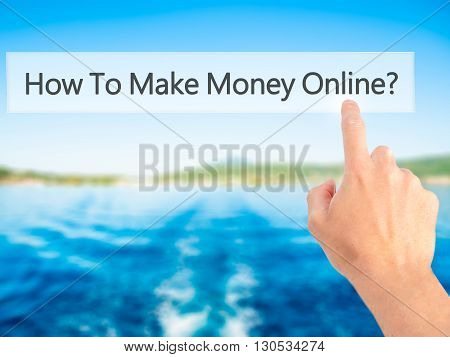 How To Make Money Online - Hand Pressing A Button On Blurred Background Concept On Visual Screen.