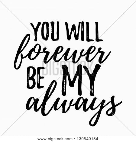 romantic inspirational quote you will forever be my always. Typographic romantic quote. Lettering inspirational quote design for posters, t-shirts. Dream positive quote calligraphic design.