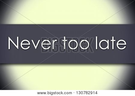 Never Too Late - Business Concept With Text