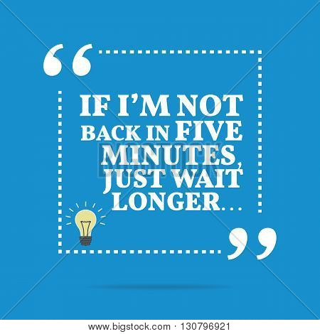 Useful Quote. If I'm Not Back In Five Minutes, Just Wait Longer...
