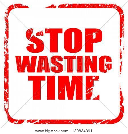 stop wasting time, red rubber stamp with grunge edges
