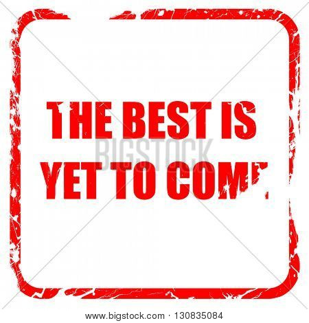 the best is yet to come, red rubber stamp with grunge edges