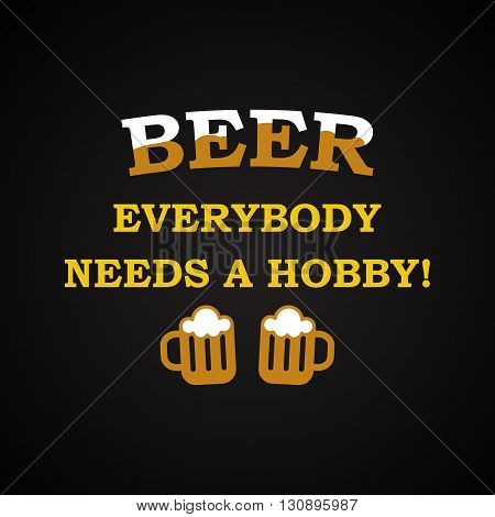 Beer, everybody needs a hobby, funny inscription template