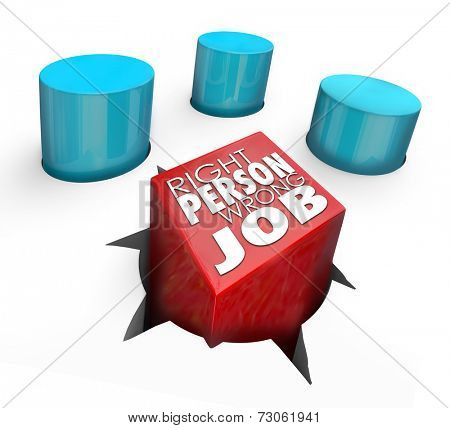 Right Person, Wrong Job words on a 3d square peg in a round hole to illustrate a bad hire who is not suited to a position of work
