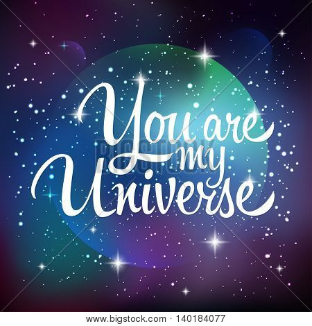 You are my universe. Greeting card with lettering calligraphy quote. Galaxy background with stars and planet. Vector illustration