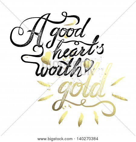 A good heart worth gold. vintage motivational hand drawn brush script lettering for t shirt apparel, print, poster, card design, typographic composition, vector