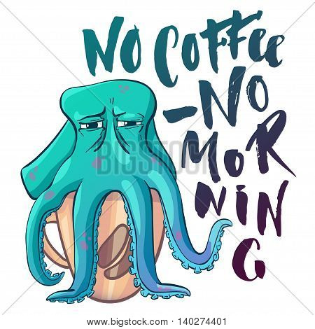 Funny nautical print. Cartoon octopus sitting on coffee cup. Lettering text No coffee - no morning. Isolated illustration on white background.