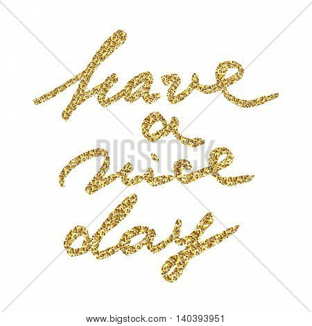 Have a nice day - hand painted ink brush pen calligraphy, gold glitter texture. Inspirational word isolated on the black background.