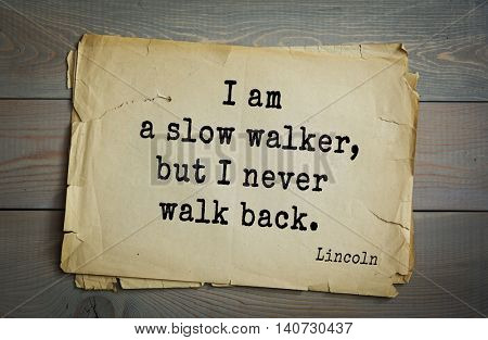 US President Abraham Lincoln (1809-1865) quote. I am a slow walker, but I never walk back.