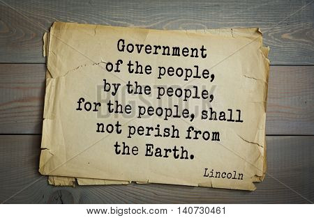 US President Abraham Lincoln (1809-1865) quote. Government of the people, by the people, for the people, shall not perish from the Earth.