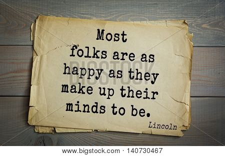 US President Abraham Lincoln (1809-1865) quote. Most folks are as happy as they make up their minds to be.