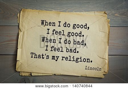 US President Abraham Lincoln (1809-1865) quote. When I do good, I feel good. When I do bad, I feel bad. That's my religion.