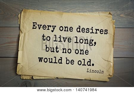 US President Abraham Lincoln (1809-1865) quote. Every one desires to live long, but no one would be old.