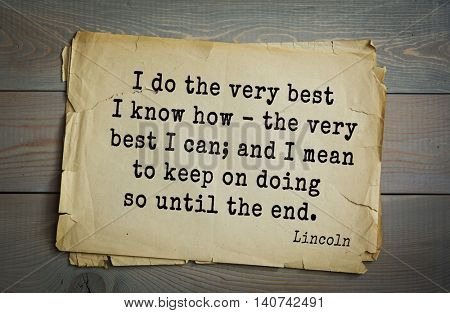 US President Abraham Lincoln (1809-1865) quote. I do the very best I know how - the very best I can; and I mean to keep on doing so until the end.