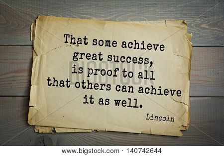 US President Abraham Lincoln (1809-1865) quote. That some achieve great success, is proof to all that others can achieve it as well.