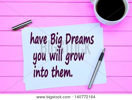 Have big dreams you will grow into them on paper