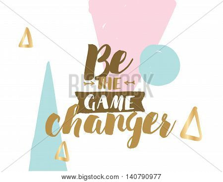 Be the game changer. Positive inspirational quote on abstract geometric background. Hand drawn ink, motivational text. Hipster trendy style typography. Lettering poster, banner, greeting card.