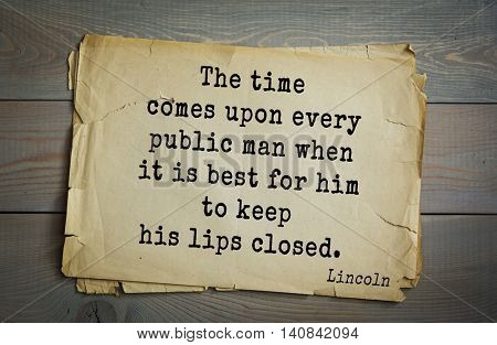 US President Abraham Lincoln (1809-1865) quote. The time comes upon every public man when it is best for him to keep his lips closed.